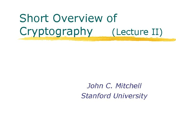Short Overview of Cryptography (Lecture II) John C. Mitchell Stanford University