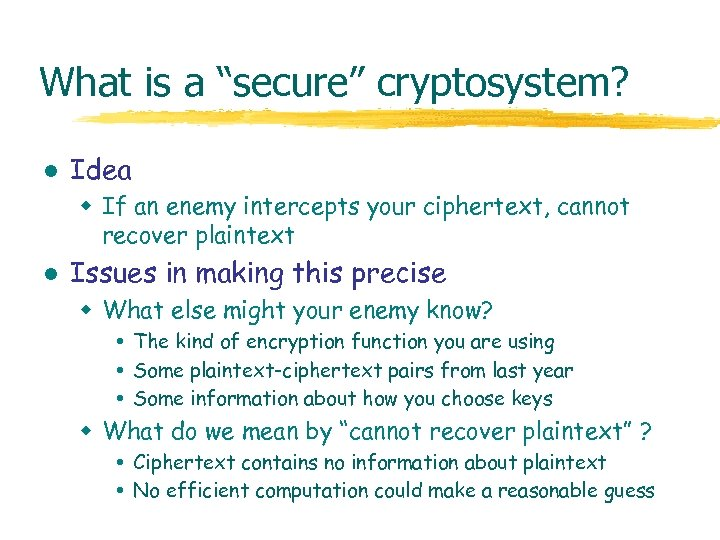 """What is a """"secure"""" cryptosystem? l Idea w If an enemy intercepts your ciphertext,"""