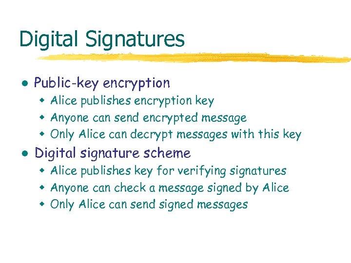 Digital Signatures l Public-key encryption w Alice publishes encryption key w Anyone can send