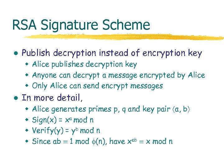 RSA Signature Scheme l Publish decryption instead of encryption key w Alice publishes decryption