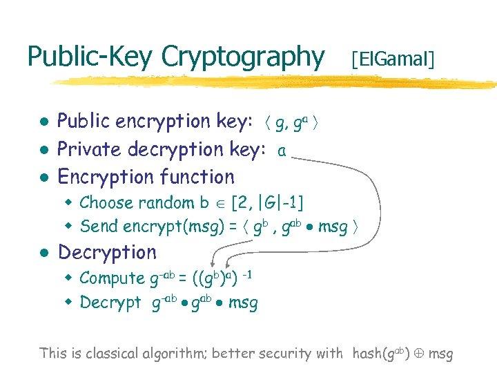 Public-Key Cryptography l l l [El. Gamal] Public encryption key: g, ga Private decryption