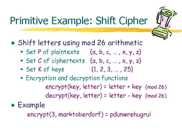 Primitive Example: Shift Cipher l Shift letters using mod 26 arithmetic w w l