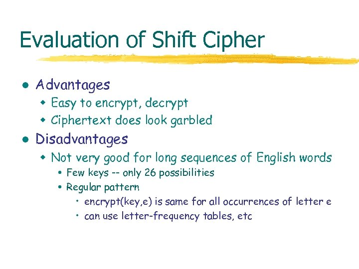 Evaluation of Shift Cipher l Advantages w Easy to encrypt, decrypt w Ciphertext does