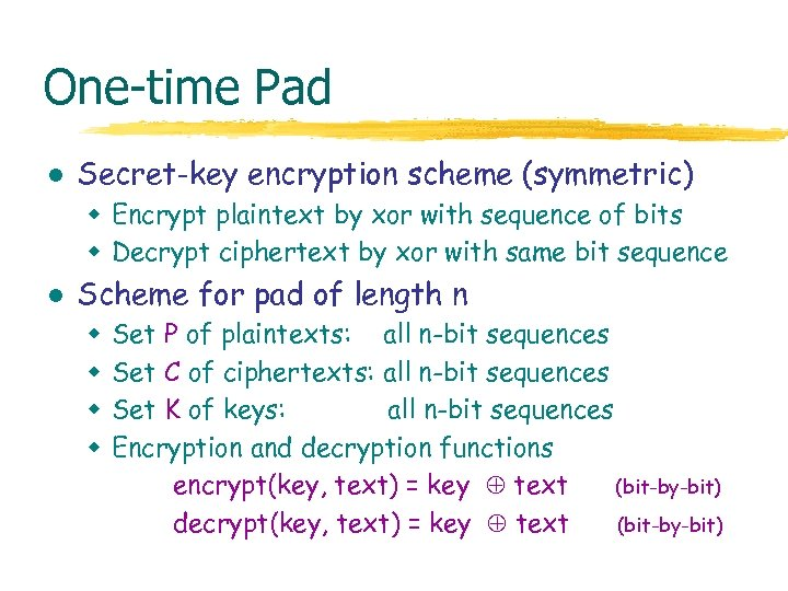 One-time Pad l Secret-key encryption scheme (symmetric) w Encrypt plaintext by xor with sequence