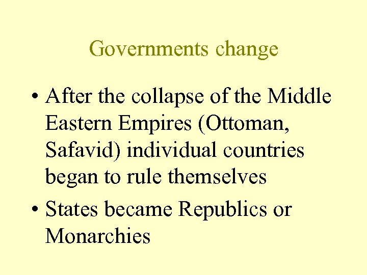 Governments change • After the collapse of the Middle Eastern Empires (Ottoman, Safavid) individual