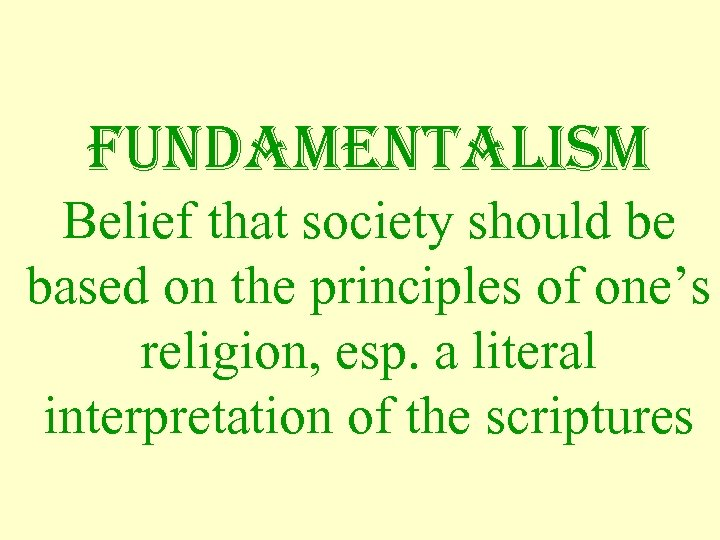 Fundamentalism Belief that society should be based on the principles of one's religion, esp.