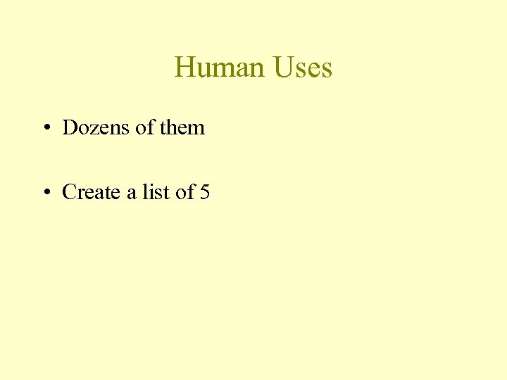 Human Uses • Dozens of them • Create a list of 5