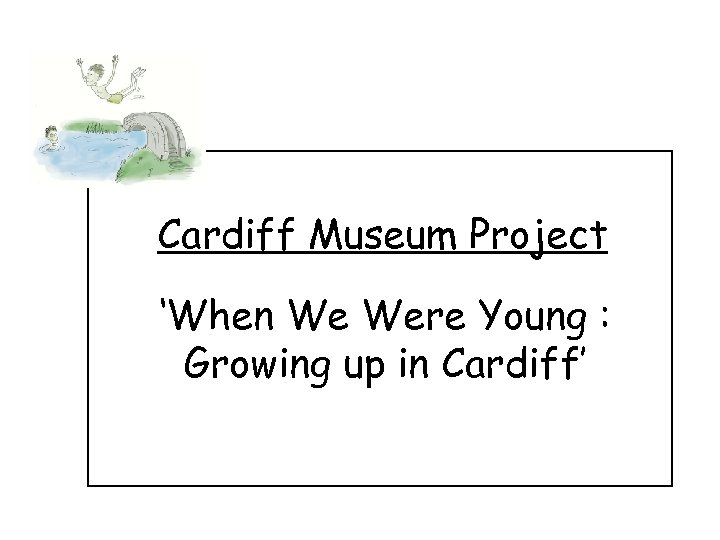 Cardiff Museum Project 'When We Were Young : Growing up in Cardiff'
