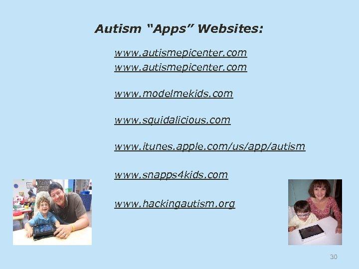 """Autism """"Apps"""" Websites: www. autismepicenter. com www. modelmekids. com www. squidalicious. com www. itunes."""