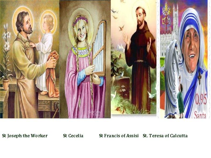 St Joseph the Worker St Cecelia St Francis of Assisi St. Teresa of Calcutta