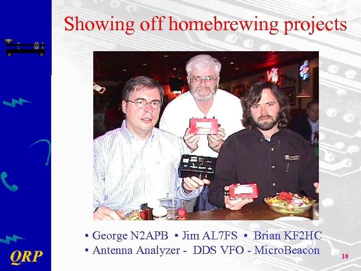 Showing off homebrewing projects QRP • George N 2 APB • Jim AL 7
