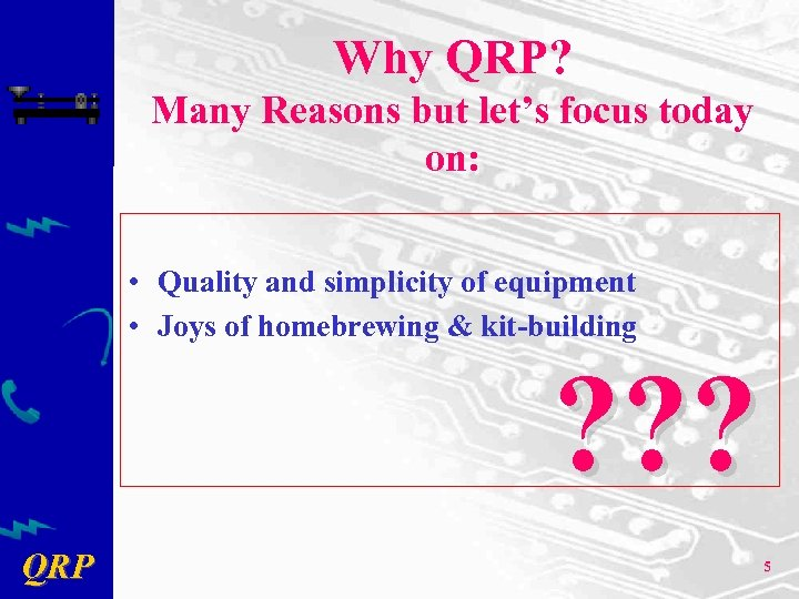 Why QRP? Many Reasons but let's focus today on: • Quality and simplicity of