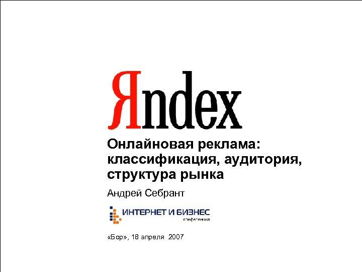 Онлайновая реклама: классификация, аудитория, структура рынка Андрей Себрант «Бор» , 18 апреля 2007