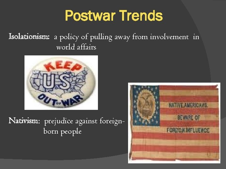 Postwar Trends Isolationism: a policy of pulling away from involvement in world affairs Nativism: