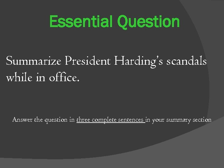 Essential Question Summarize President Harding's scandals while in office. Answer the question in three