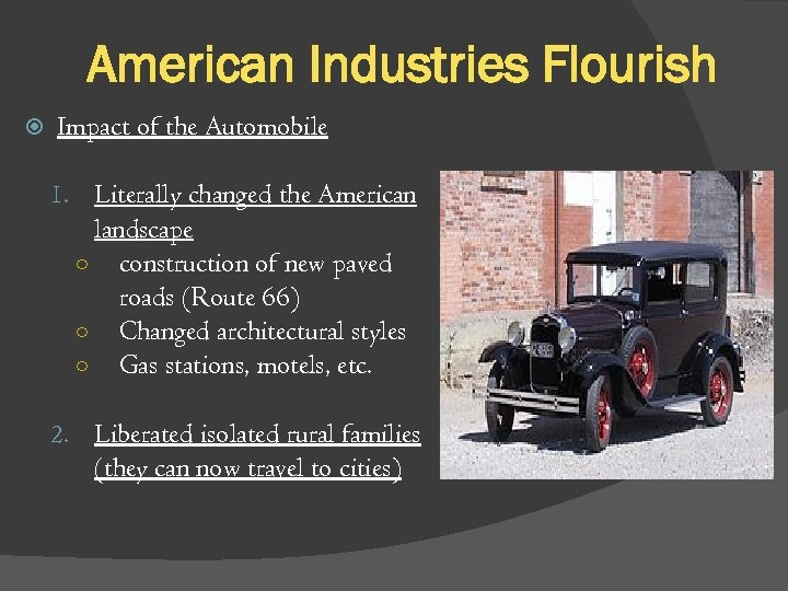 American Industries Flourish Impact of the Automobile 1. Literally changed the American landscape ○