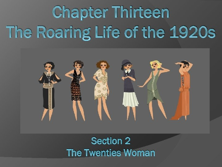 Chapter Thirteen The Roaring Life of the 1920 s Section 2 The Twenties Woman