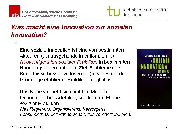Sozialforschungsstelle Dortmund Zentrale wissenschaftliche Einrichtung Was macht eine Innovation zur sozialen Innovation? Eine soziale
