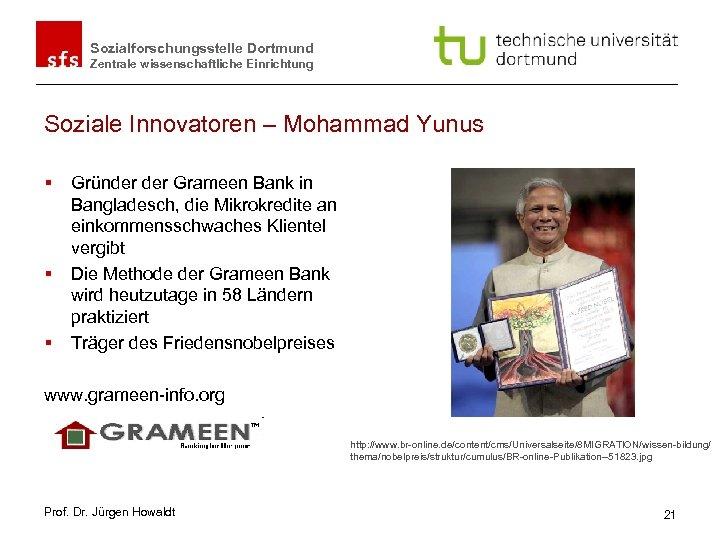 Sozialforschungsstelle Dortmund Zentrale wissenschaftliche Einrichtung Soziale Innovatoren – Mohammad Yunus § § § Gründer
