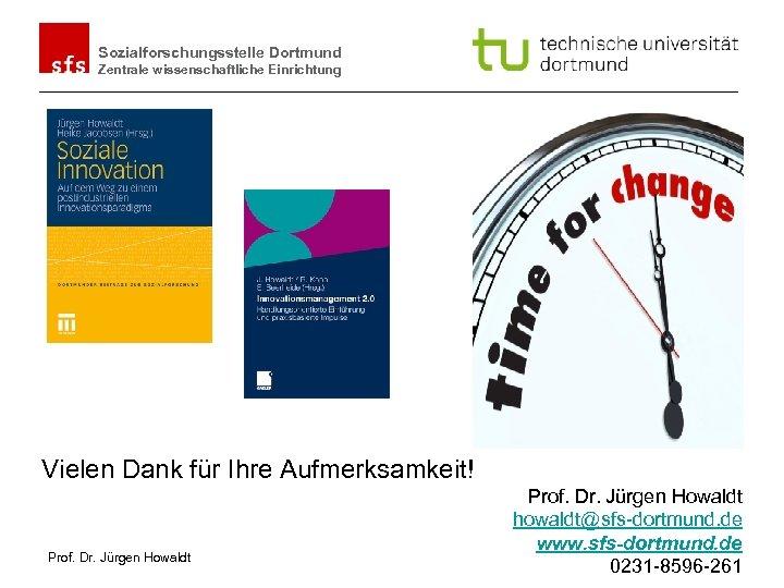 Sozialforschungsstelle Dortmund Zentrale wissenschaftliche Einrichtung Vielen Dank für Ihre Aufmerksamkeit! Prof. Dr. Jürgen Howaldt