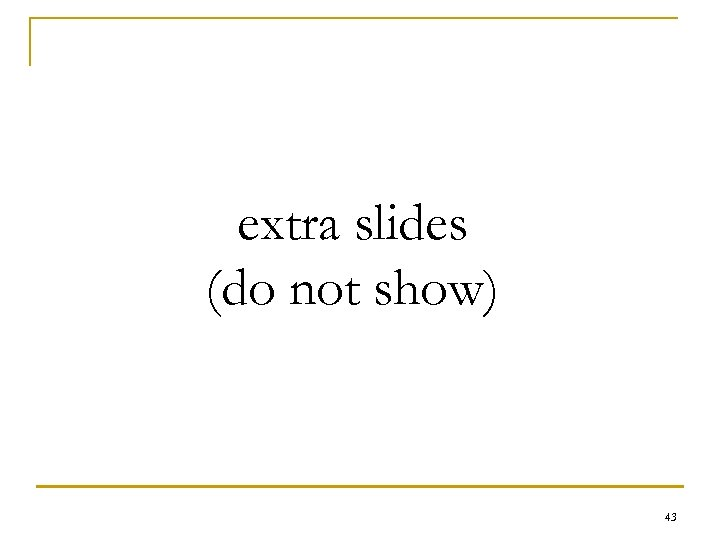 extra slides (do not show) 43