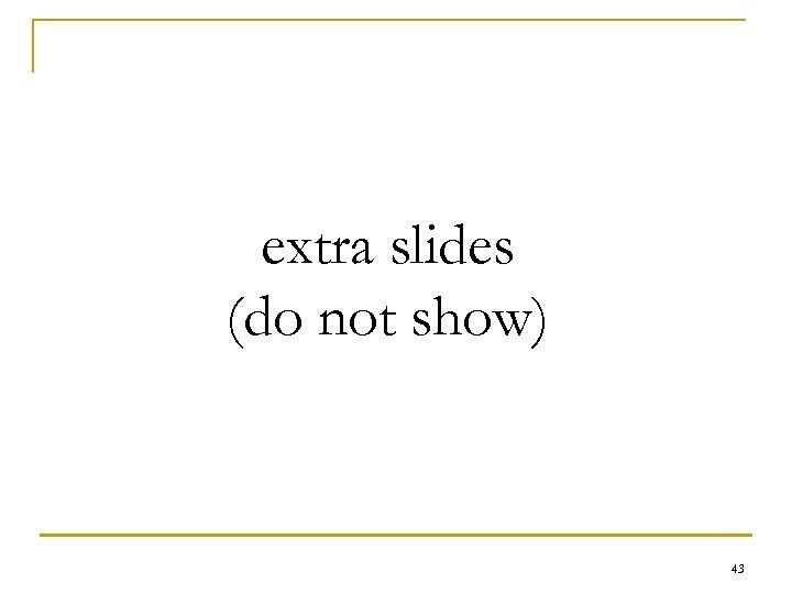 extra slides (do not show) 43