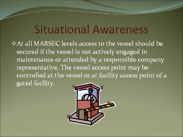Situational Awareness v. At all MARSEC levels access to the vessel should be secured