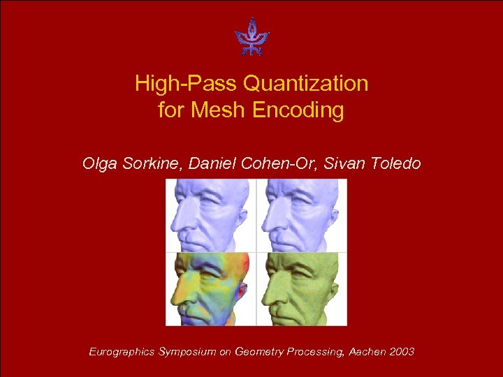 High-Pass Quantization for Mesh Encoding Olga Sorkine, Daniel Cohen-Or, Sivan Toledo Eurographics Symposium on