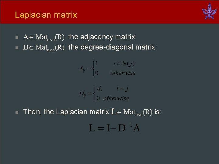 Laplacian matrix n A Matn n(R) the adjacency matrix D Matn n(R) the degree-diagonal