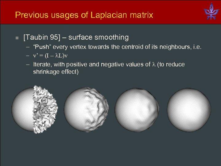 "Previous usages of Laplacian matrix n [Taubin 95] – surface smoothing – ""Push"" every"