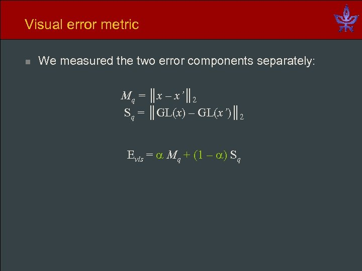 Visual error metric n We measured the two error components separately: Mq = ║x