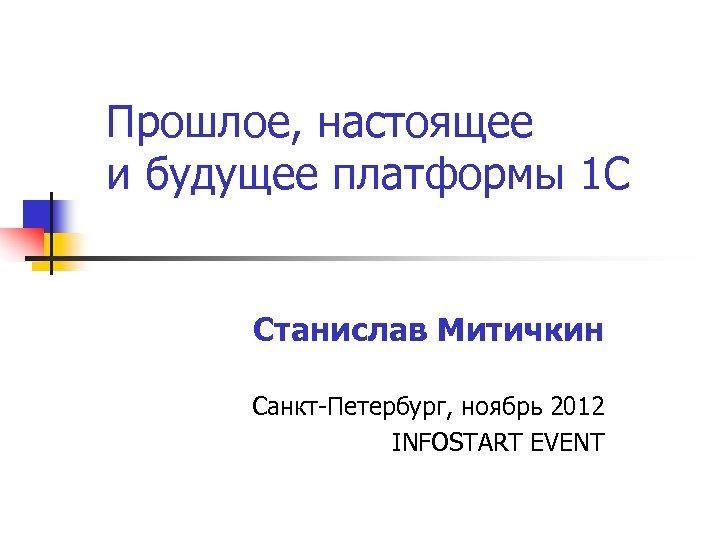 Прошлое, настоящее и будущее платформы 1 С Станислав Митичкин Санкт-Петербург, ноябрь 2012 INFOSTART EVENT