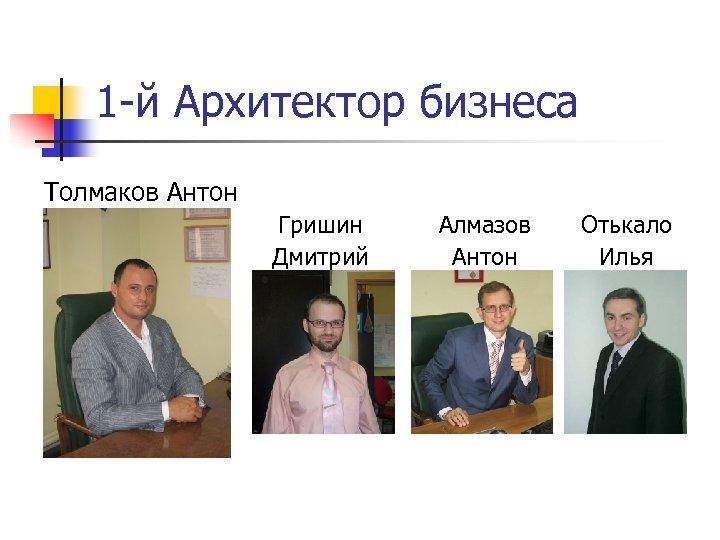 1 -й Архитектор бизнеса Толмаков Антон Гришин Дмитрий Алмазов Антон Отькало Илья