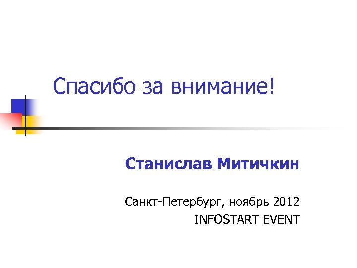 Спасибо за внимание! Станислав Митичкин Санкт-Петербург, ноябрь 2012 INFOSTART EVENT