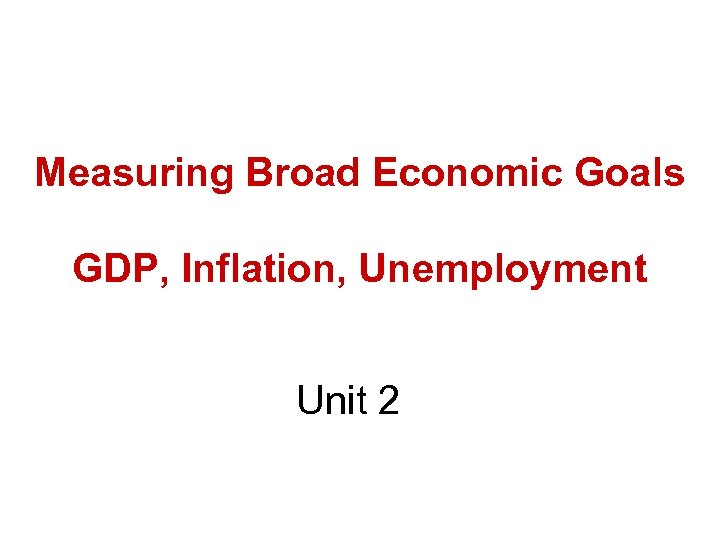 Measuring Broad Economic Goals GDP, Inflation, Unemployment Unit 2