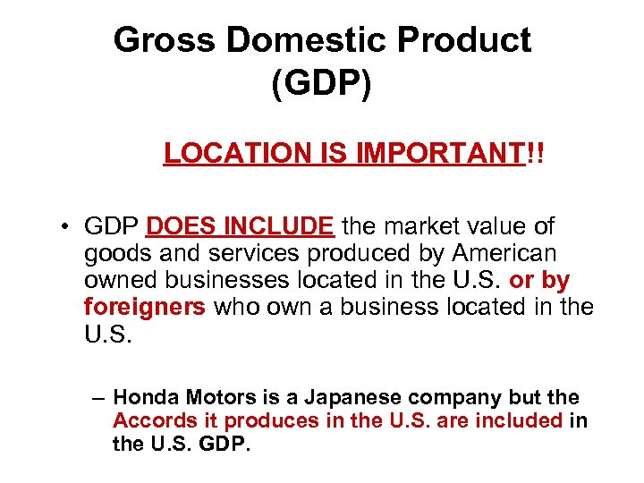 Gross Domestic Product (GDP) LOCATION IS IMPORTANT!! • GDP DOES INCLUDE the market value