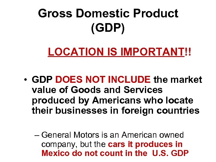 Gross Domestic Product (GDP) LOCATION IS IMPORTANT!! • GDP DOES NOT INCLUDE the market