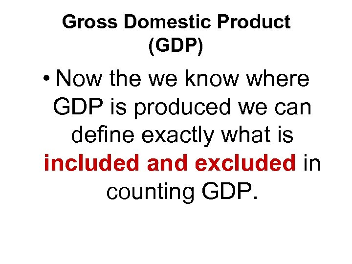 Gross Domestic Product (GDP) • Now the we know where GDP is produced we