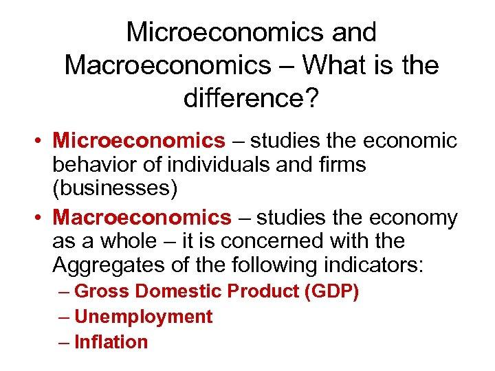 Microeconomics and Macroeconomics – What is the difference? • Microeconomics – studies the economic