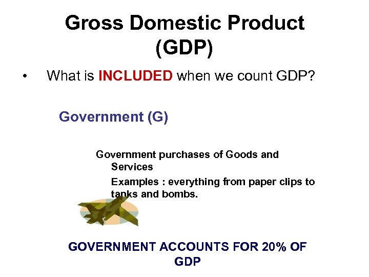 Gross Domestic Product (GDP) • What is INCLUDED when we count GDP? Government (G)