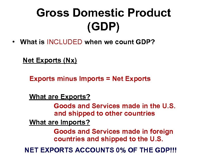 Gross Domestic Product (GDP) • What is INCLUDED when we count GDP? Net Exports
