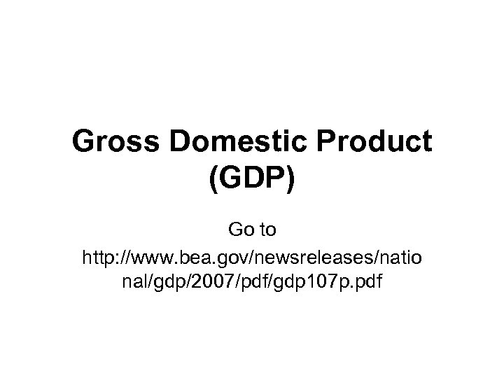 Gross Domestic Product (GDP) Go to http: //www. bea. gov/newsreleases/natio nal/gdp/2007/pdf/gdp 107 p. pdf