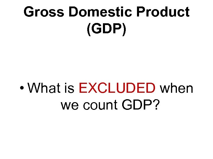 Gross Domestic Product (GDP) • What is EXCLUDED when we count GDP?