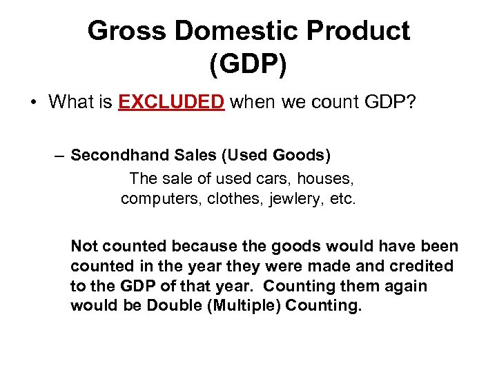 Gross Domestic Product (GDP) • What is EXCLUDED when we count GDP? – Secondhand