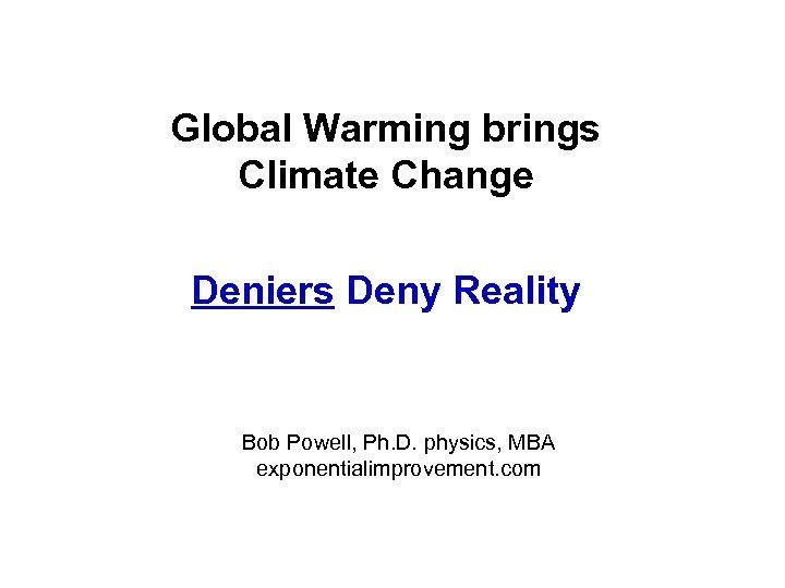 Global Warming brings Climate Change Deniers Deny Reality Bob Powell, Ph. D. physics, MBA