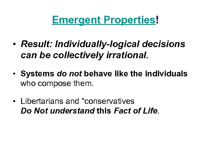 Emergent Properties! • Result: Individually-logical decisions can be collectively irrational. • Systems do not