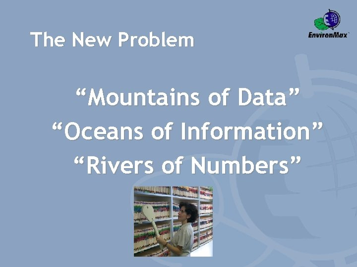 """The New Problem """"Mountains of Data"""" """"Oceans of Information"""" """"Rivers of Numbers"""""""