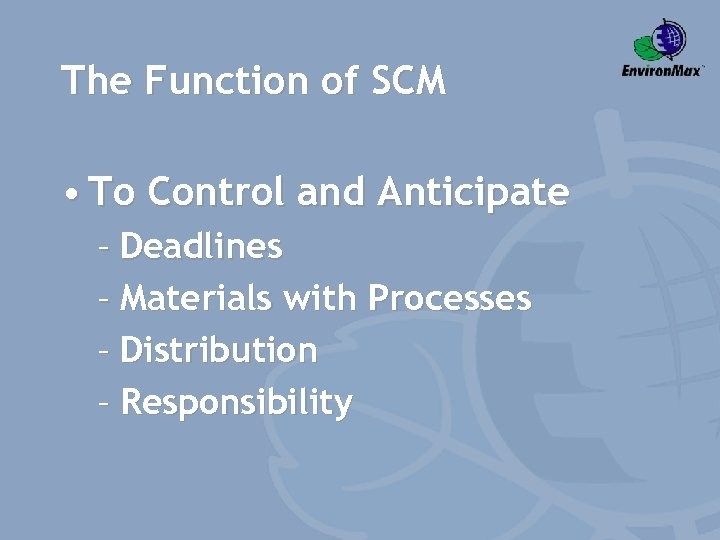 The Function of SCM • To Control and Anticipate – Deadlines – Materials with