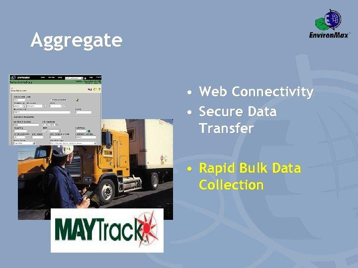 Aggregate • Web Connectivity • Secure Data Transfer • Rapid Bulk Data Collection