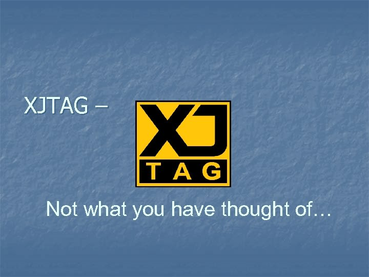 XJTAG – Not what you have thought of…